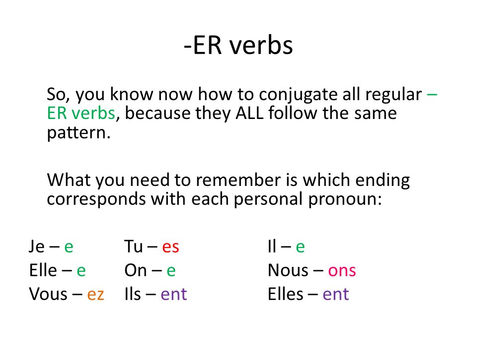 -ER verbs So, you know now how to conjugate all regular – ER verbs, because they ALL follow the same pattern. What you need to remember is which endin