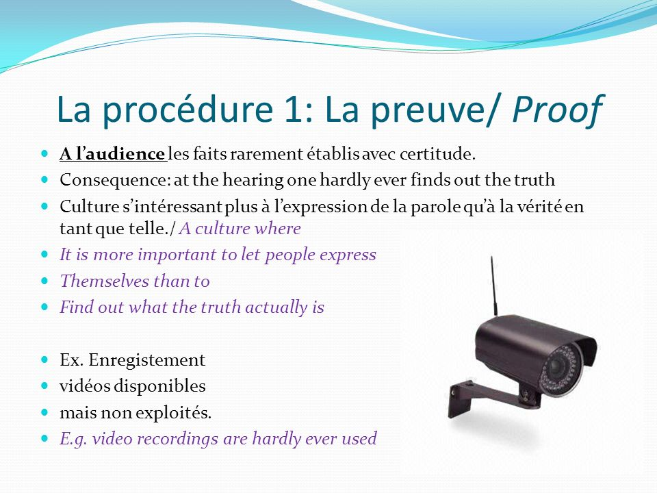 La procédure 1: La preuve/ Proof A laudience les faits rarement établis avec certitude. Consequence: at the hearing one hardly ever finds out the trut