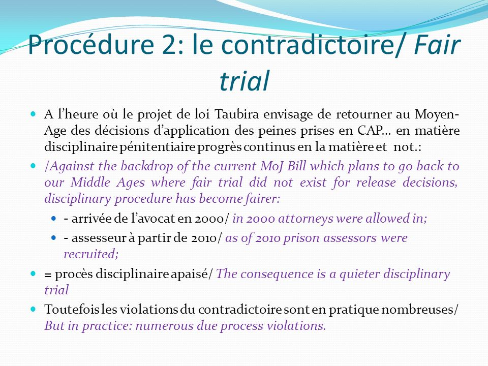 Procédure 2: le contradictoire/ Fair trial A lheure où le projet de loi Taubira envisage de retourner au Moyen- Age des décisions dapplication des peines prises en CAP… en matière disciplinaire pénitentiaire progrès continus en la matière et not.: /Against the backdrop of the current MoJ Bill which plans to go back to our Middle Ages where fair trial did not exist for release decisions, disciplinary procedure has become fairer: - arrivée de lavocat en 2000/ in 2000 attorneys were allowed in; - assesseur à partir de 2010/ as of 2010 prison assessors were recruited; = procès disciplinaire apaisé/ The consequence is a quieter disciplinary trial Toutefois les violations du contradictoire sont en pratique nombreuses/ But in practice: numerous due process violations.