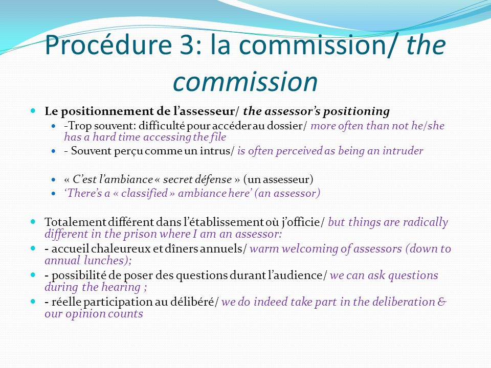 Procédure 3: la commission/ the commission Le positionnement de lassesseur/ the assessors positioning -Trop souvent: difficulté pour accéder au dossier/ more often than not he/she has a hard time accessing the file - Souvent perçu comme un intrus/ is often perceived as being an intruder « Cest lambiance « secret défense » (un assesseur) Theres a « classified » ambiance here (an assessor) Totalement différent dans létablissement où jofficie/ but things are radically different in the prison where I am an assessor: - accueil chaleureux et dîners annuels/ warm welcoming of assessors (down to annual lunches); - possibilité de poser des questions durant laudience/ we can ask questions during the hearing ; - réelle participation au délibéré/ we do indeed take part in the deliberation & our opinion counts