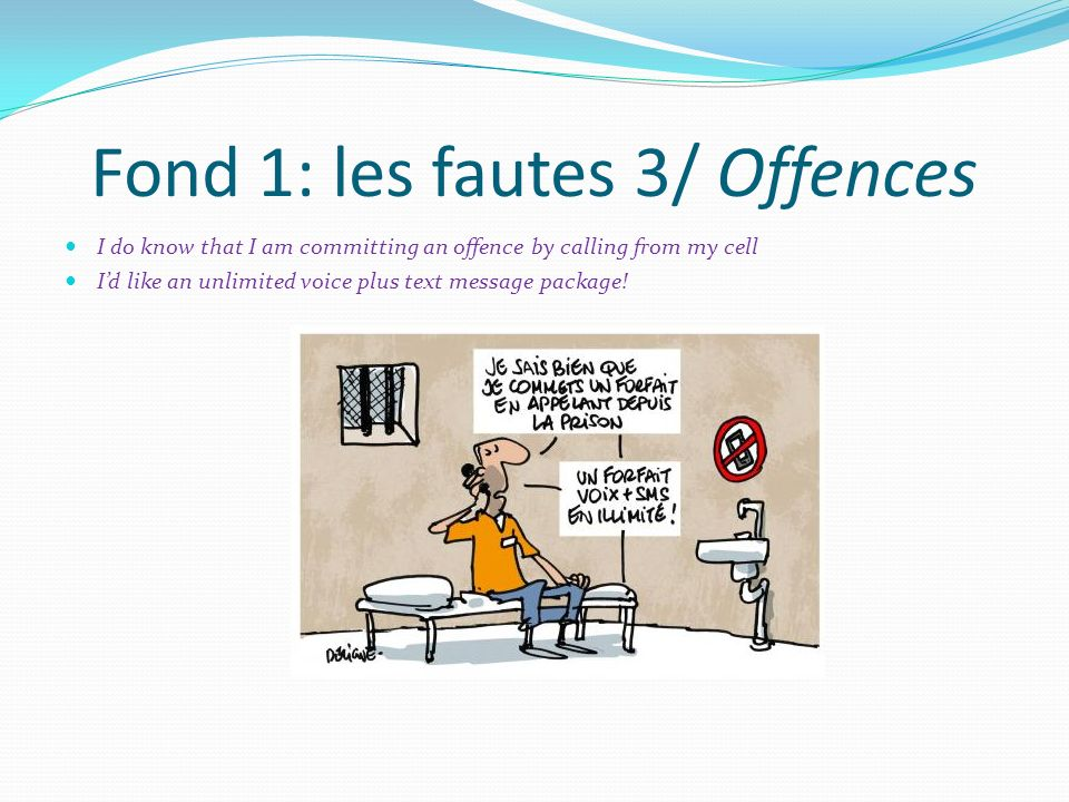 Fond 1: les fautes 3/ Offences I do know that I am committing an offence by calling from my cell Id like an unlimited voice plus text message package!