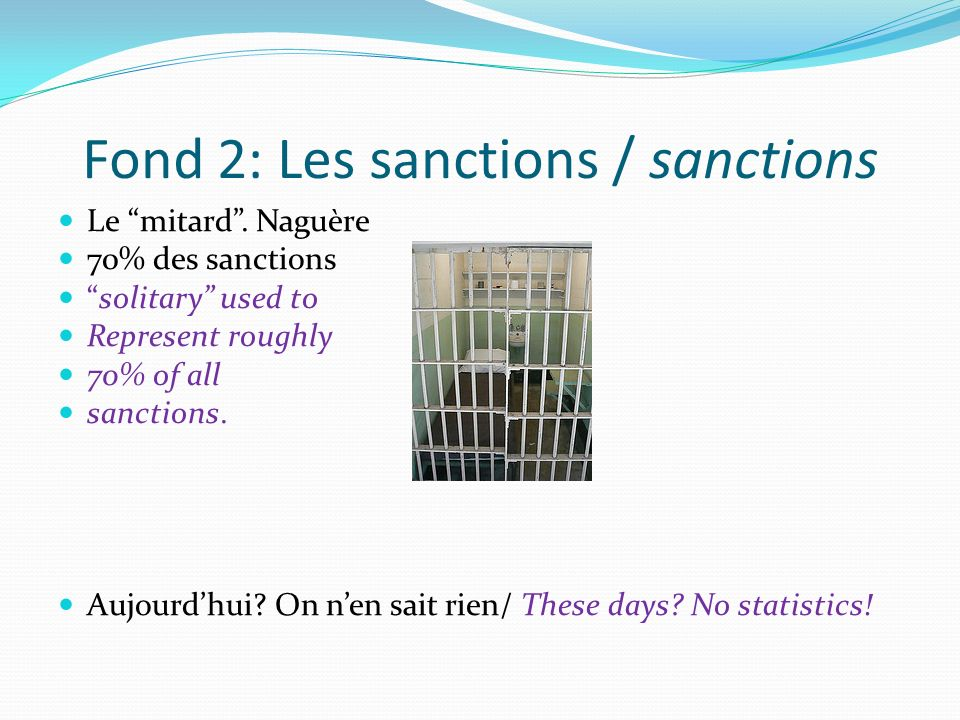 Fond 2: Les sanctions / sanctions Le mitard. Naguère 70% des sanctions solitary used to Represent roughly 70% of all sanctions. Aujourdhui? On nen sai