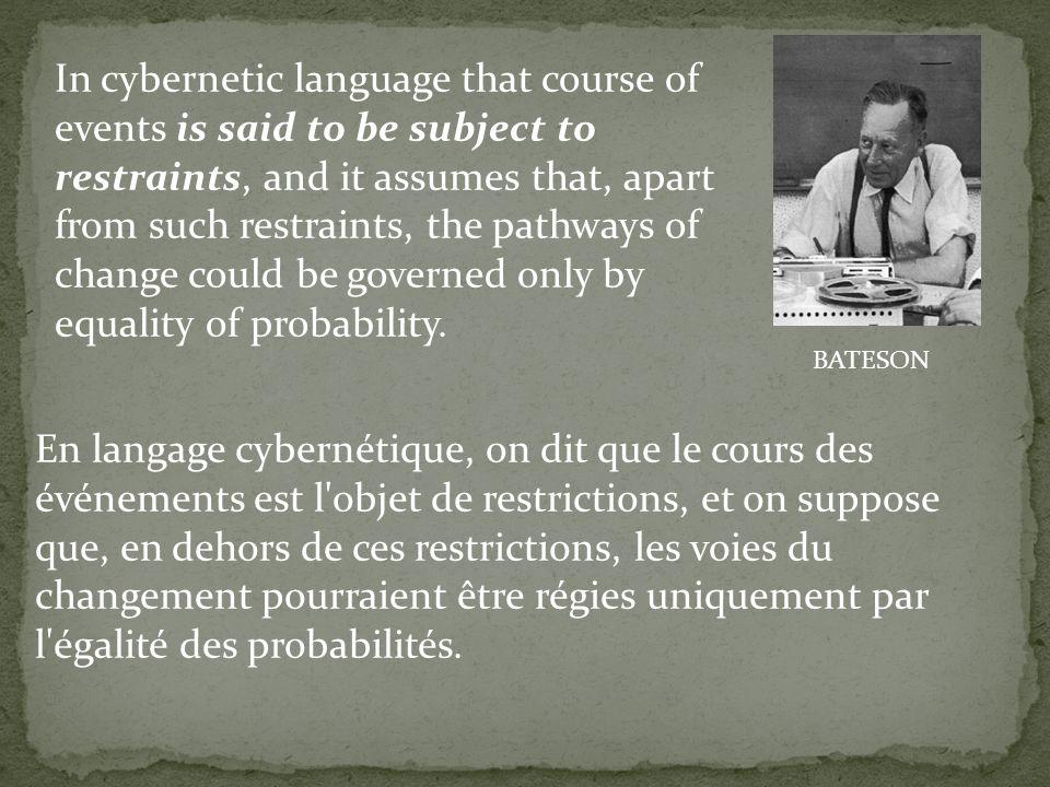 En langage cybernétique, on dit que le cours des événements est l'objet de restrictions, et on suppose que, en dehors de ces restrictions, les voies d