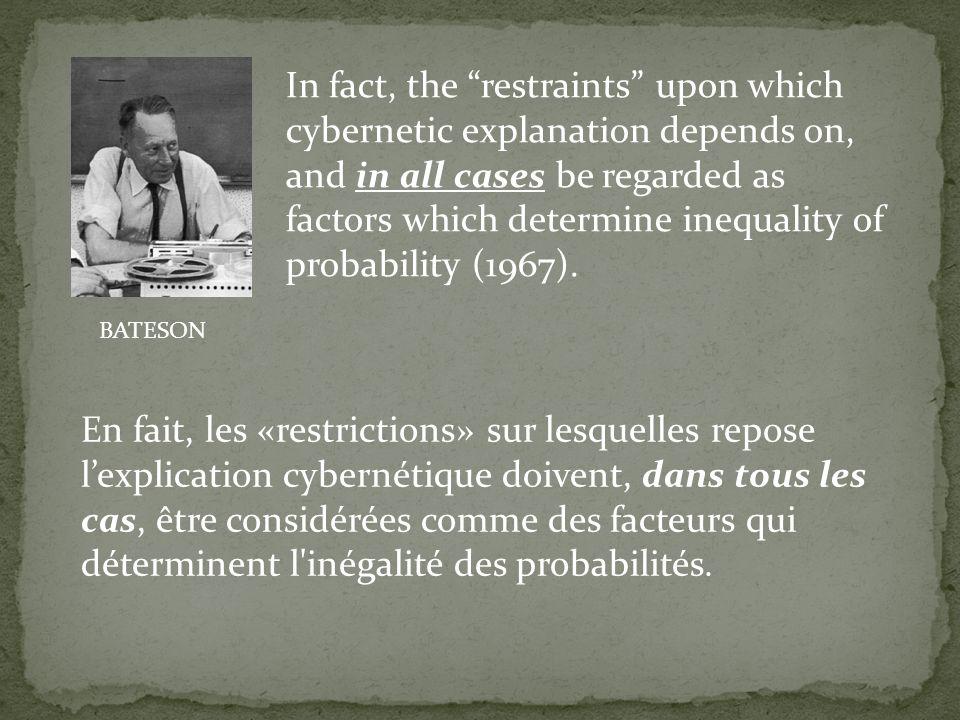 En fait, les «restrictions» sur lesquelles repose lexplication cybernétique doivent, dans tous les cas, être considérées comme des facteurs qui déterm