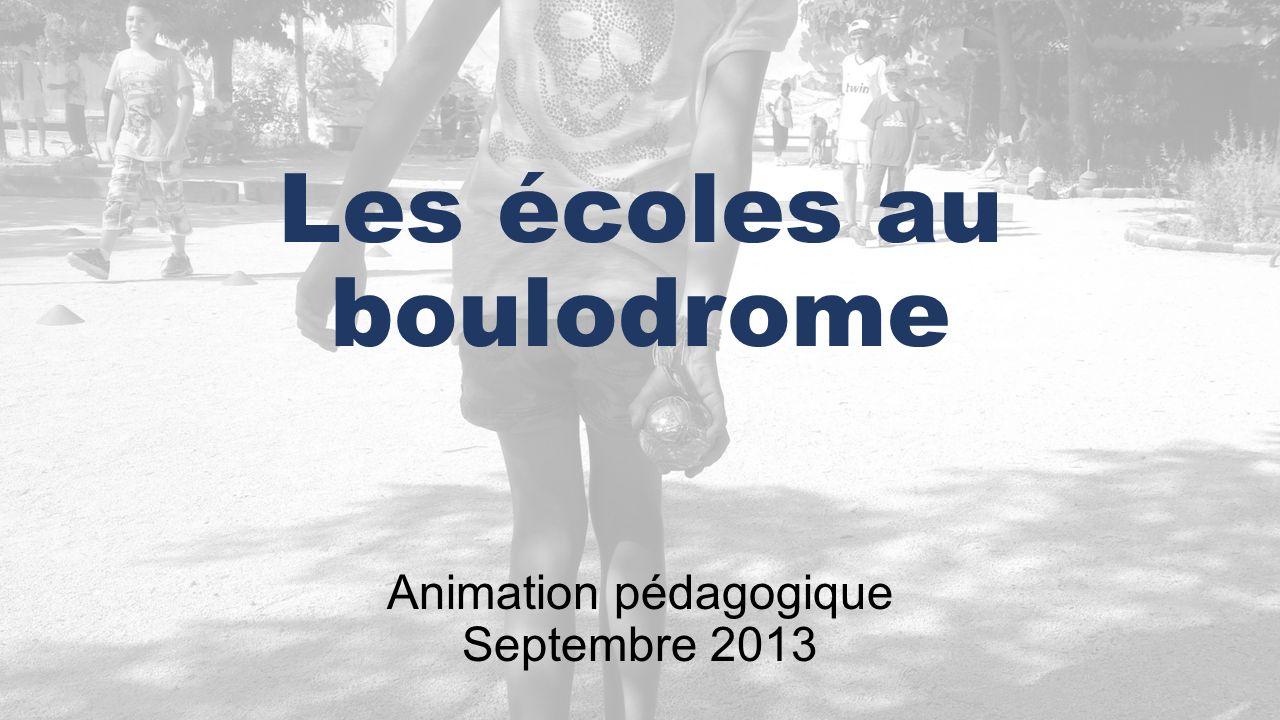 Animation pédagogique Septembre 2013 Les écoles au boulodrome
