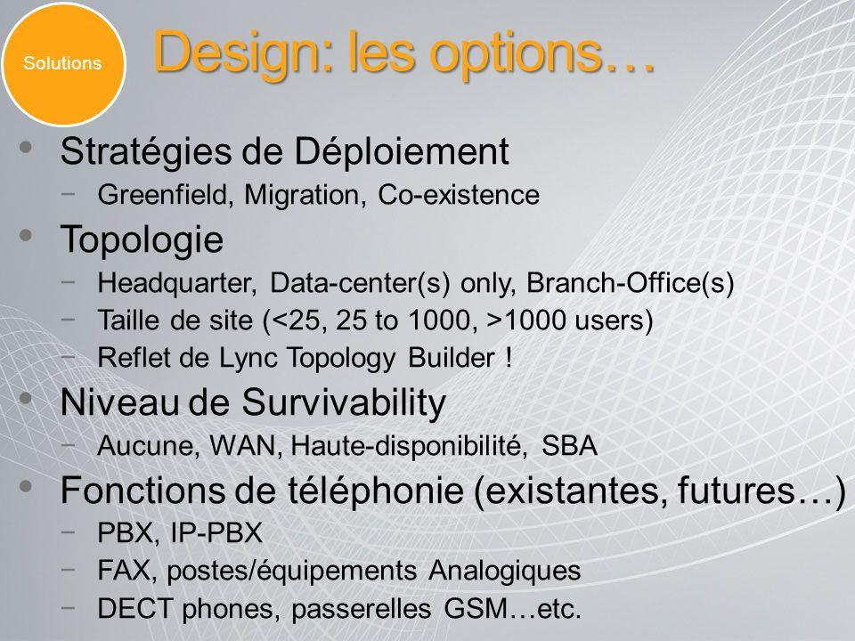 Design: les options… Stratégies de Déploiement Greenfield, Migration, Co-existence Topologie Headquarter, Data-center(s) only, Branch-Office(s) Taille