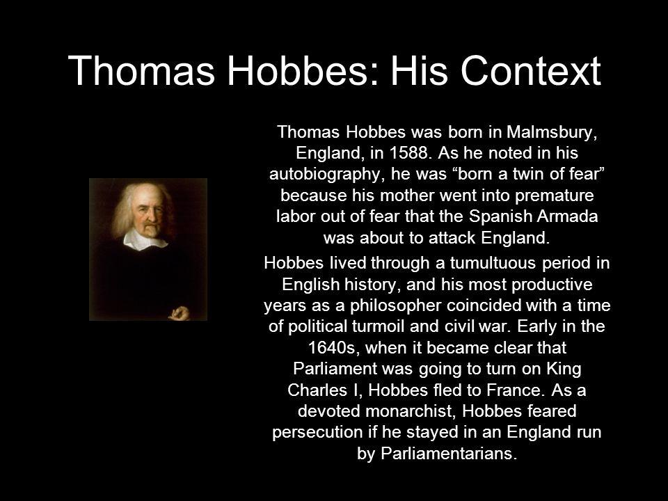Thomas Hobbes: His Context Thomas Hobbes was born in Malmsbury, England, in 1588.
