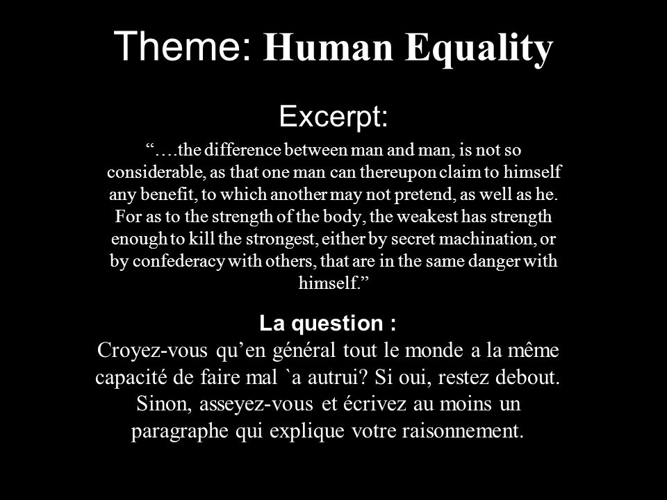Theme: Human Equality Excerpt: ….the difference between man and man, is not so considerable, as that one man can thereupon claim to himself any benefit, to which another may not pretend, as well as he.