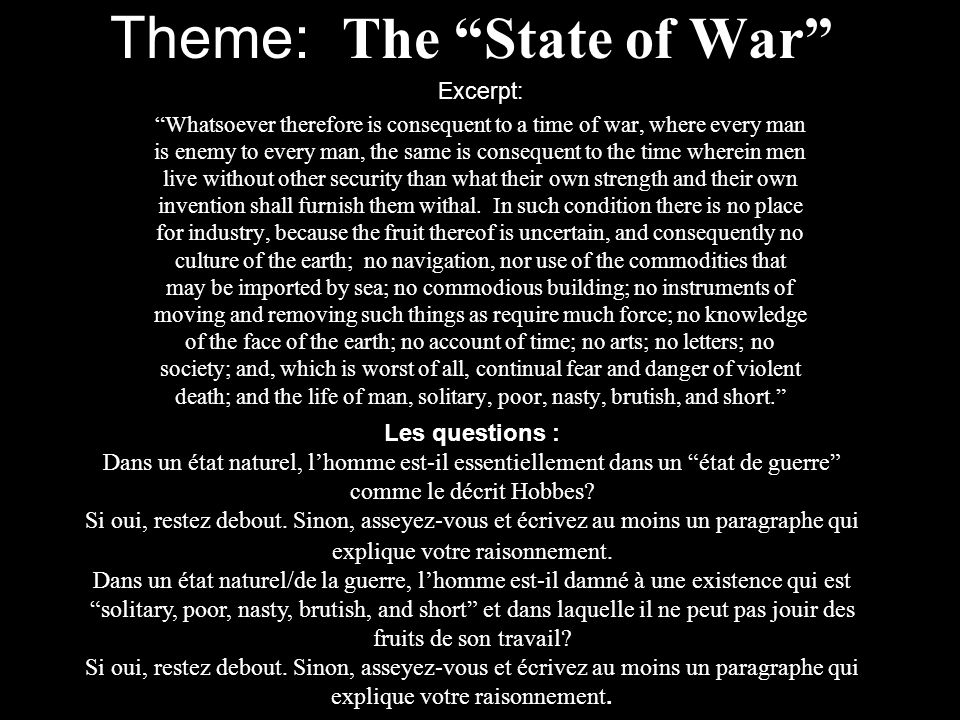 Theme: The State of War Excerpt: Whatsoever therefore is consequent to a time of war, where every man is enemy to every man, the same is consequent to the time wherein men live without other security than what their own strength and their own invention shall furnish them withal.