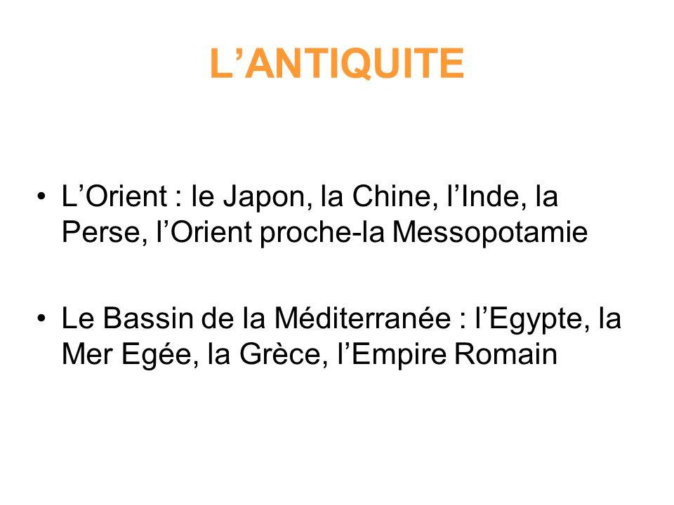 LANTIQUITE LOrient : le Japon, la Chine, lInde, la Perse, lOrient proche-la Messopotamie Le Bassin de la Méditerranée : lEgypte, la Mer Egée, la Grèce