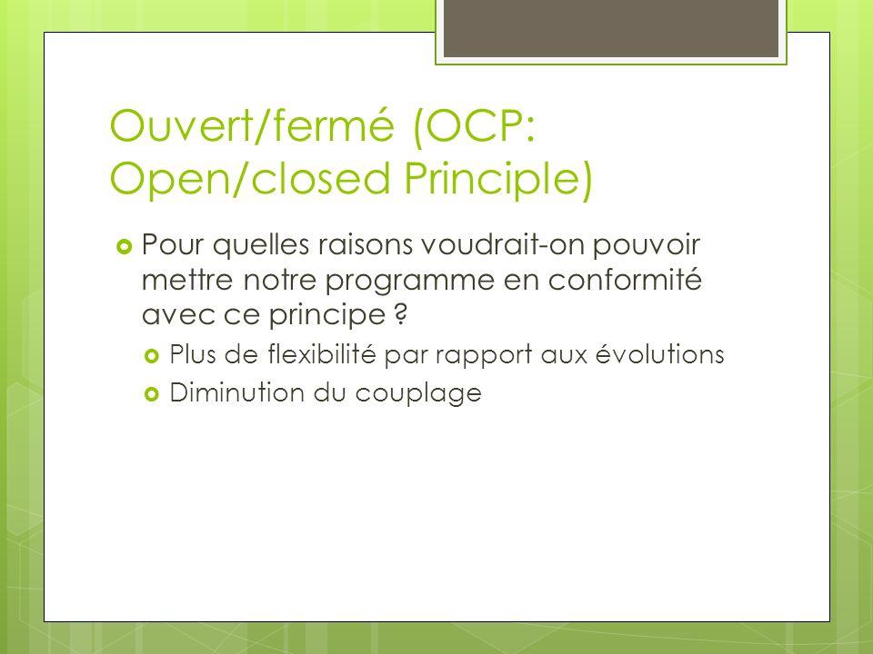 Ouvert/fermé (OCP: Open/closed Principle) Pour quelles raisons voudrait-on pouvoir mettre notre programme en conformité avec ce principe ? Plus de fle
