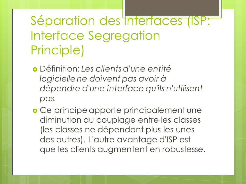 Séparation des Interfaces (ISP: Interface Segregation Principle) Définition: Les clients d'une entité logicielle ne doivent pas avoir à dépendre d'une