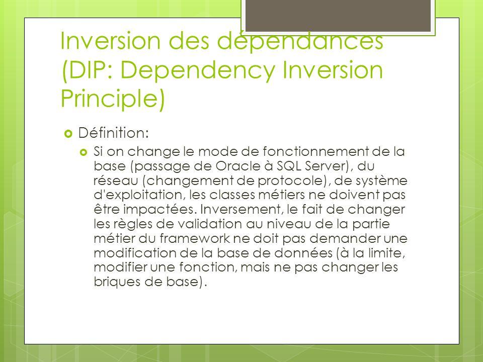 Inversion des dépendances (DIP: Dependency Inversion Principle) Définition: Si on change le mode de fonctionnement de la base (passage de Oracle à SQL Server), du réseau (changement de protocole), de système d exploitation, les classes métiers ne doivent pas être impactées.