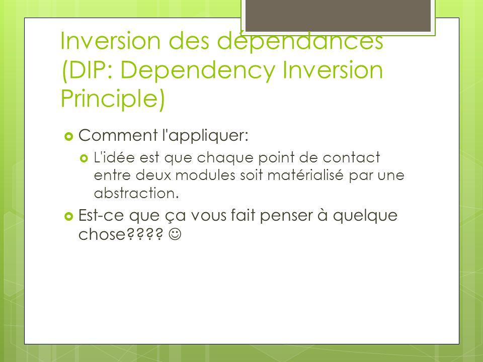 Inversion des dépendances (DIP: Dependency Inversion Principle) Comment l'appliquer: L'idée est que chaque point de contact entre deux modules soit ma