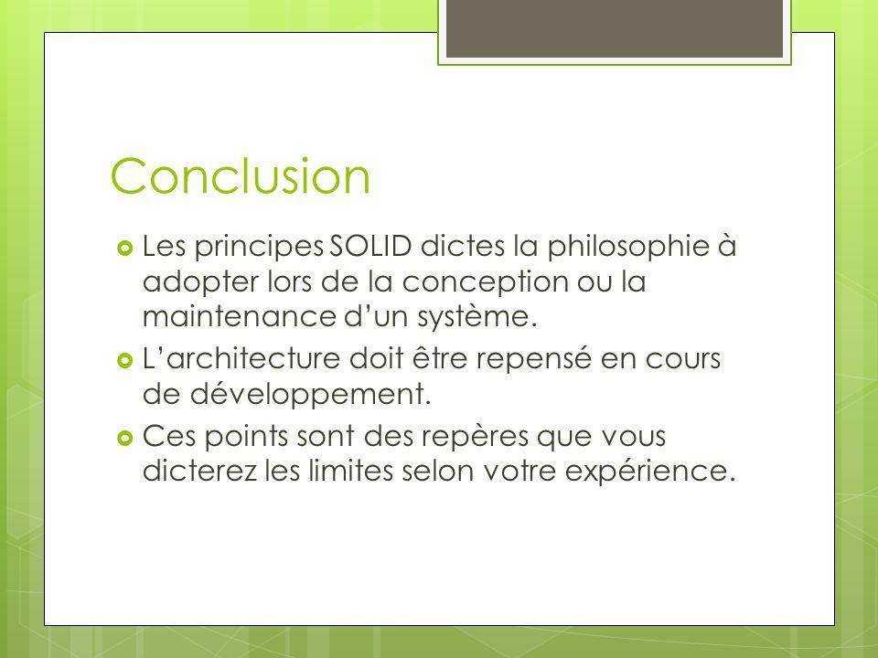 Conclusion Les principes SOLID dictes la philosophie à adopter lors de la conception ou la maintenance dun système. Larchitecture doit être repensé en