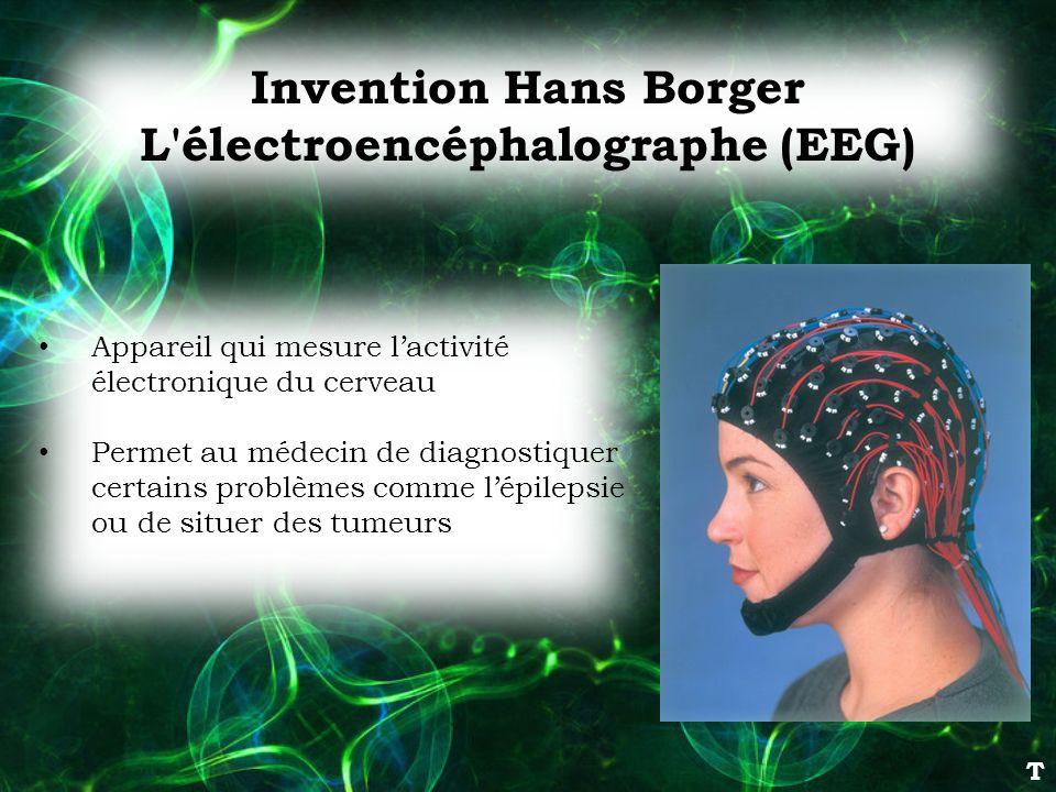 Invention Hans Borger L'électroencéphalographe (EEG) Appareil qui mesure lactivité électronique du cerveau Permet au médecin de diagnostiquer certains