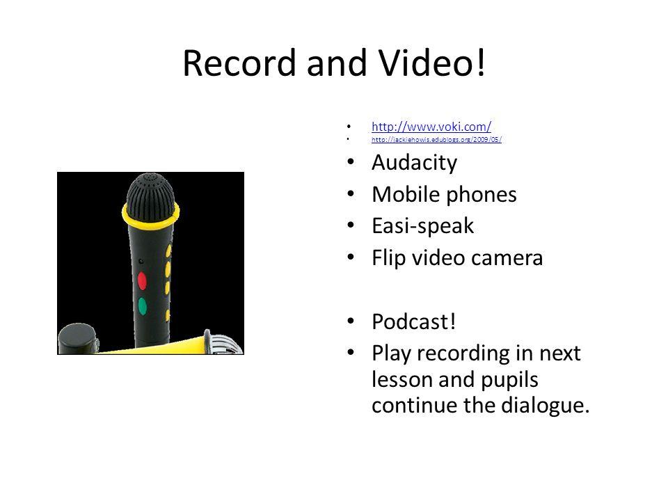 Record and Video! http://www.voki.com/ http://jackiehowis.edublogs.org/2009/05/ Audacity Mobile phones Easi-speak Flip video camera Podcast! Play reco