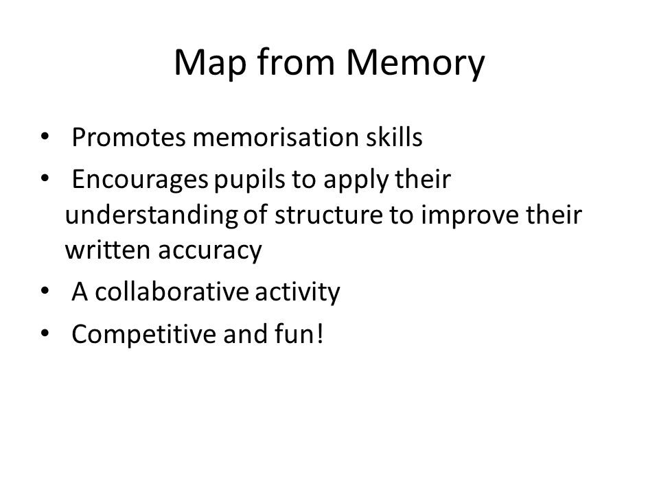 Map from Memory Promotes memorisation skills Encourages pupils to apply their understanding of structure to improve their written accuracy A collaborative activity Competitive and fun!