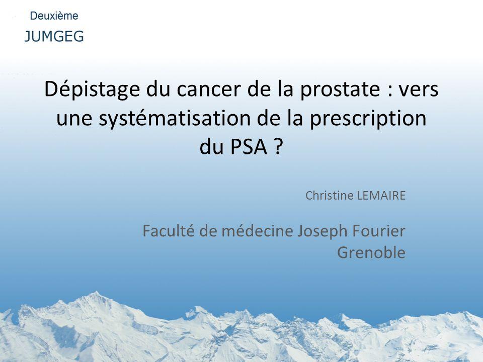 Dépistage du cancer de la prostate : vers une systématisation de la prescription du PSA ? Christine LEMAIRE Faculté de médecine Joseph Fourier Grenobl