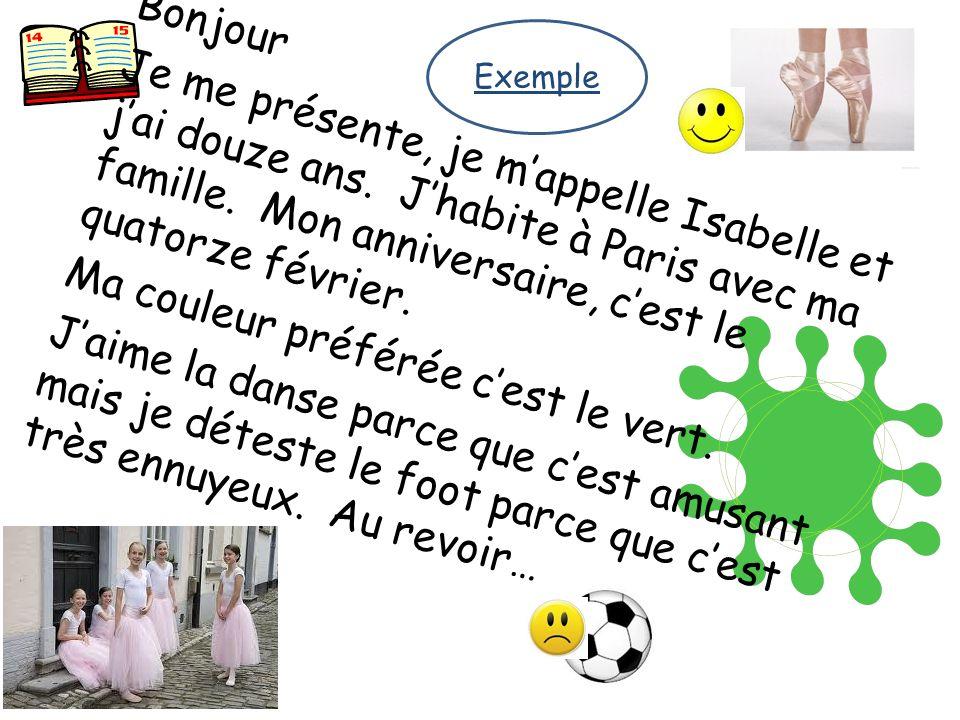 Bonjour Je me présente, je mappelle Isabelle et jai douze ans. Jhabite à Paris avec ma famille. Mon anniversaire, cest le quatorze février. Ma couleur