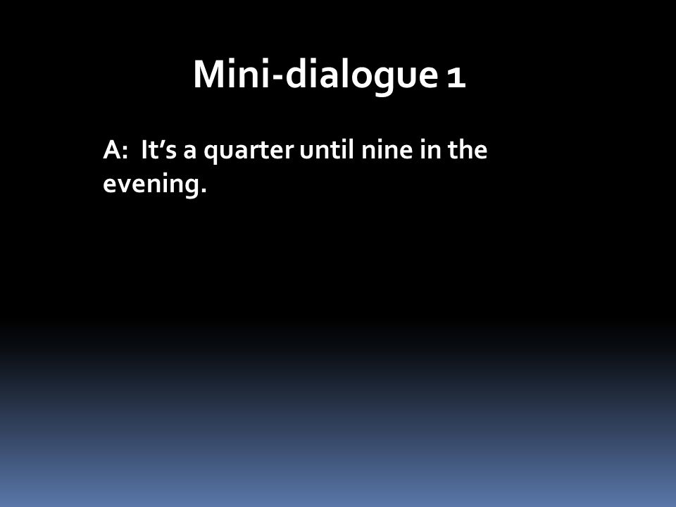 Mini-dialogue 1 A: Its a quarter until nine in the evening.