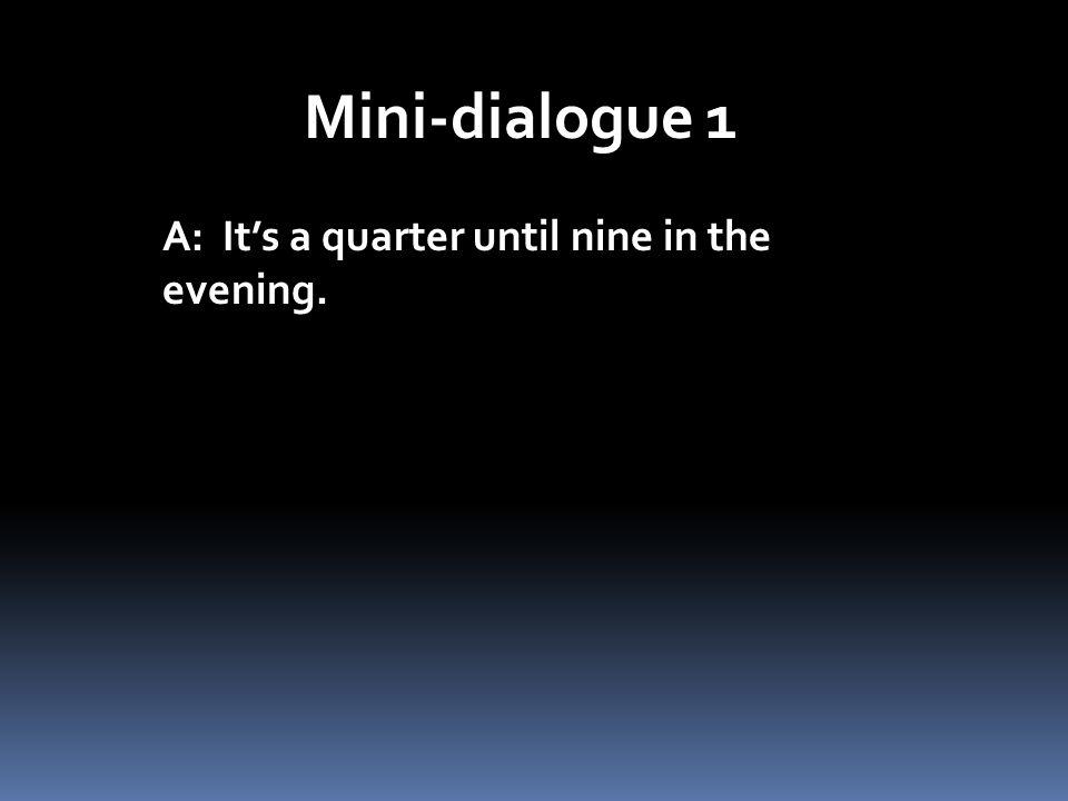 Mini-dialogue 1 A: Its a quarter until nine in the evening.