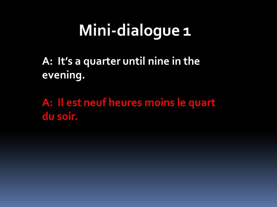Mini-dialogue 1 A: Its a quarter until nine in the evening. A: Il est neuf heures moins le quart du soir.