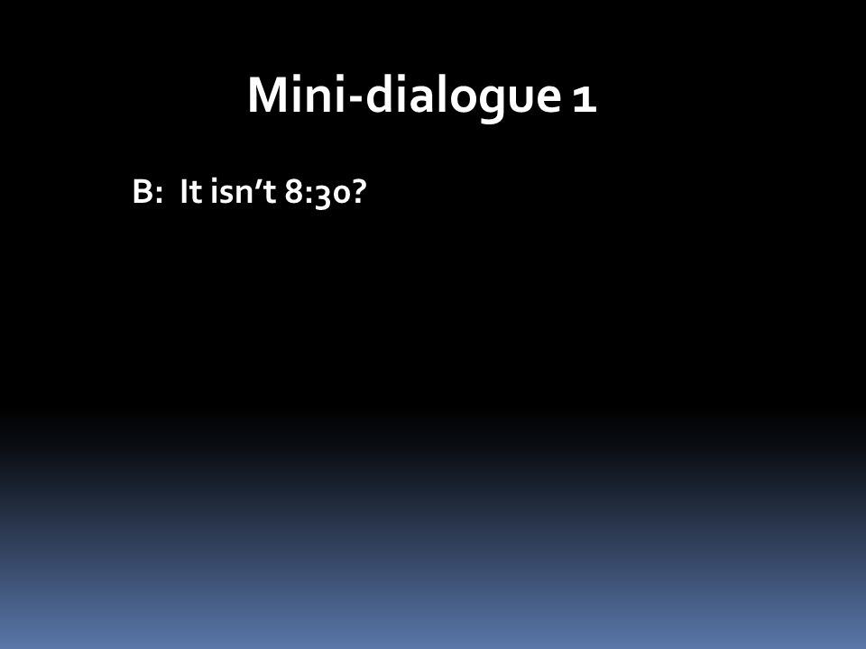 Mini-dialogue 1 B: It isnt 8:30?