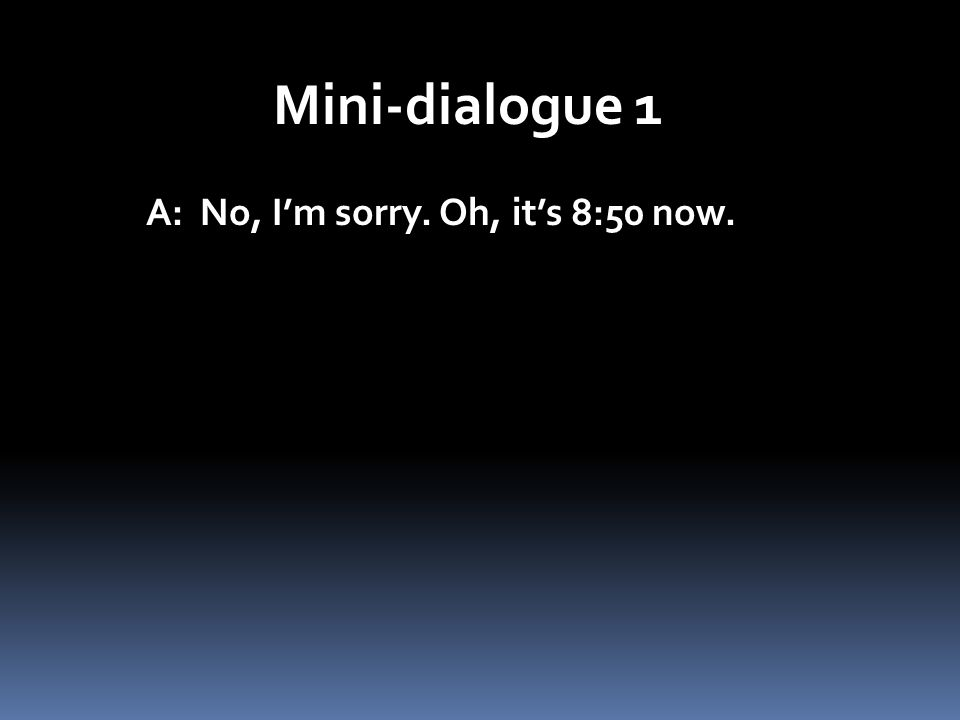 Mini-dialogue 1 A: No, Im sorry. Oh, its 8:50 now.