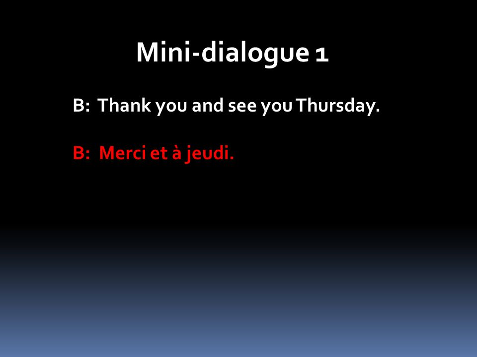 Mini-dialogue 1 B: Thank you and see you Thursday. B: Merci et à jeudi.