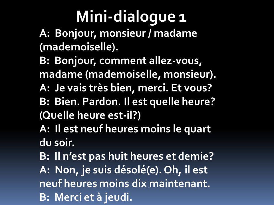 Mini-dialogue 1 A: Bonjour, monsieur / madame (mademoiselle). B: Bonjour, comment allez-vous, madame (mademoiselle, monsieur). A: Je vais très bien, m