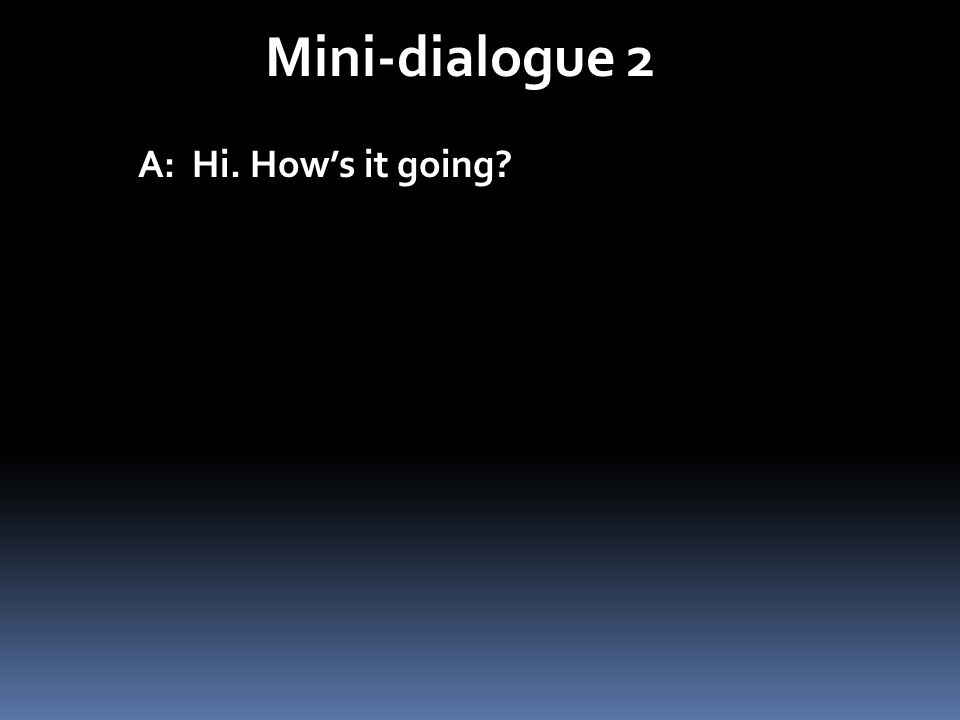 Mini-dialogue 2 A: Hi. Hows it going?