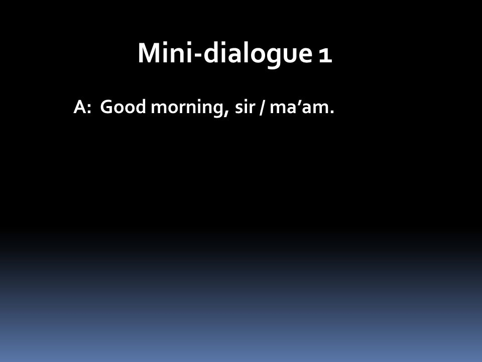 Mini-dialogue 1 A: Good morning, sir / maam.