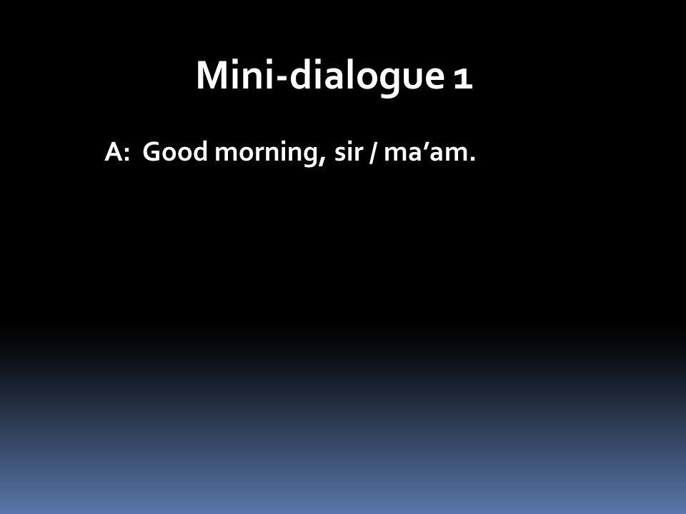 Mini-dialogue 1 A: Good morning, sir / maam.
