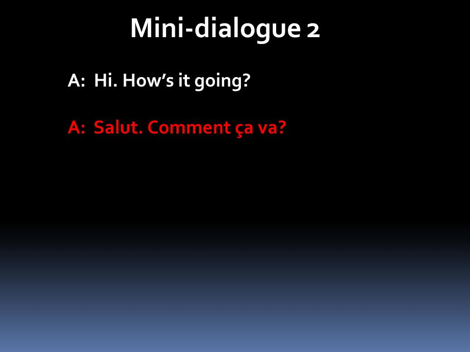 Mini-dialogue 2 A: Hi. Hows it going? A: Salut. Comment ça va?