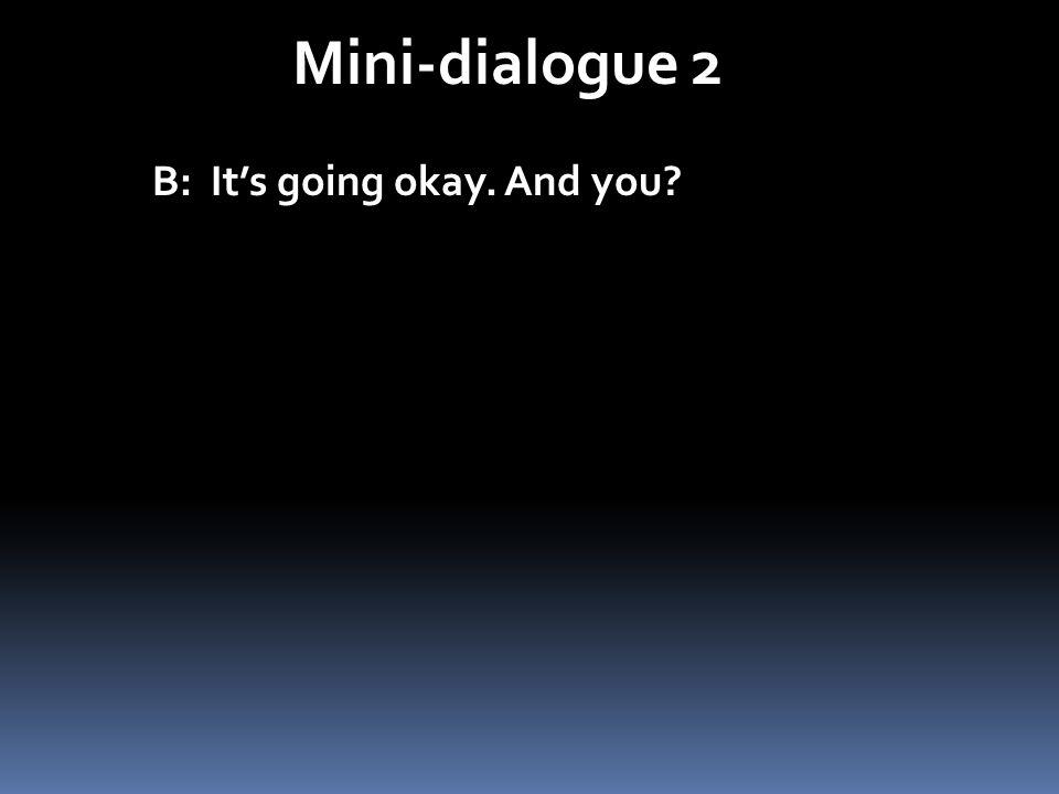 Mini-dialogue 2 B: Its going okay. And you?