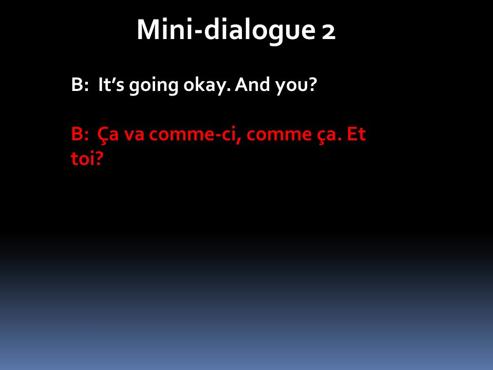 Mini-dialogue 2 B: Its going okay. And you? B: Ça va comme-ci, comme ça. Et toi?