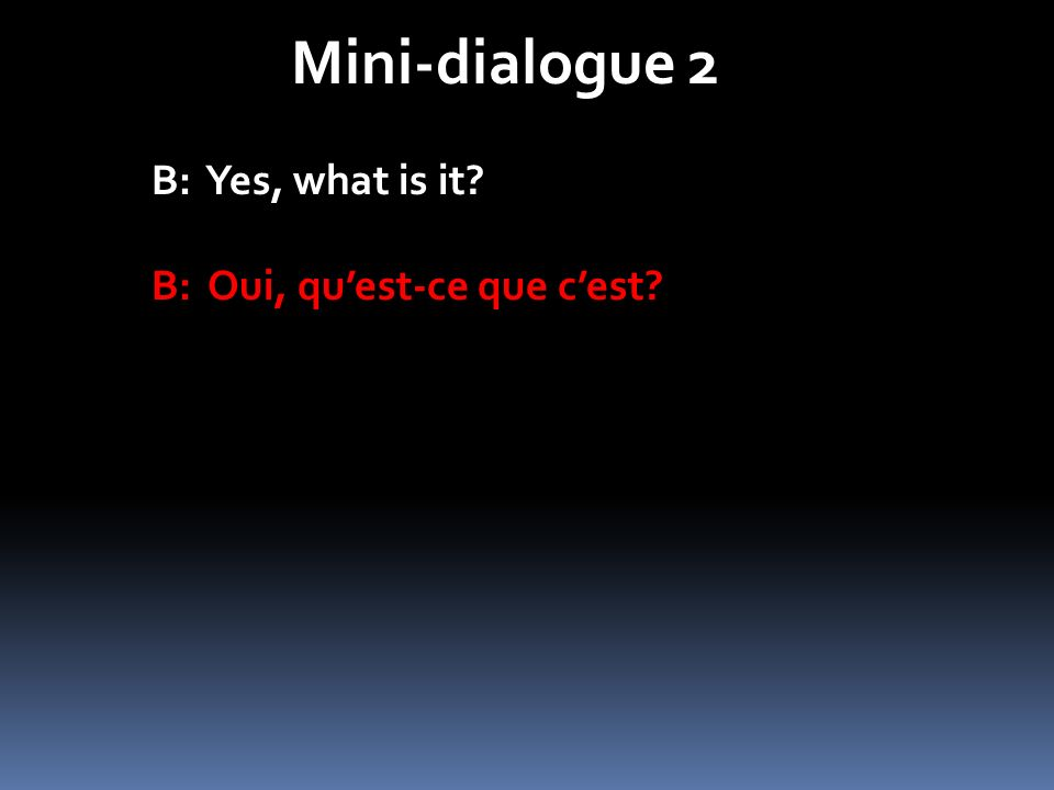 Mini-dialogue 2 B: Yes, what is it? B: Oui, quest-ce que cest?