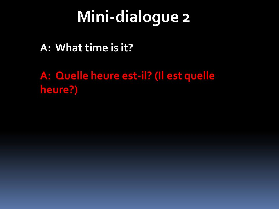 Mini-dialogue 2 A: What time is it? A: Quelle heure est-il? (Il est quelle heure?)