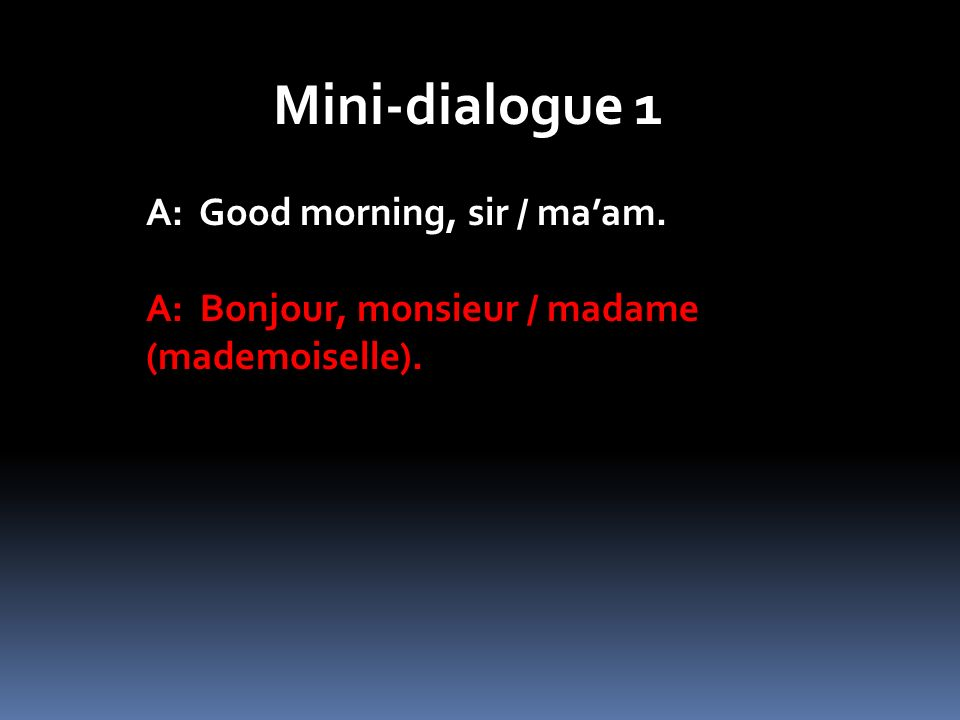 Mini-dialogue 1 A: Good morning, sir / maam. A: Bonjour, monsieur / madame (mademoiselle).