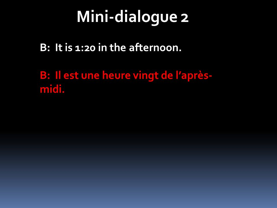 Mini-dialogue 2 B: It is 1:20 in the afternoon. B: Il est une heure vingt de laprès- midi.