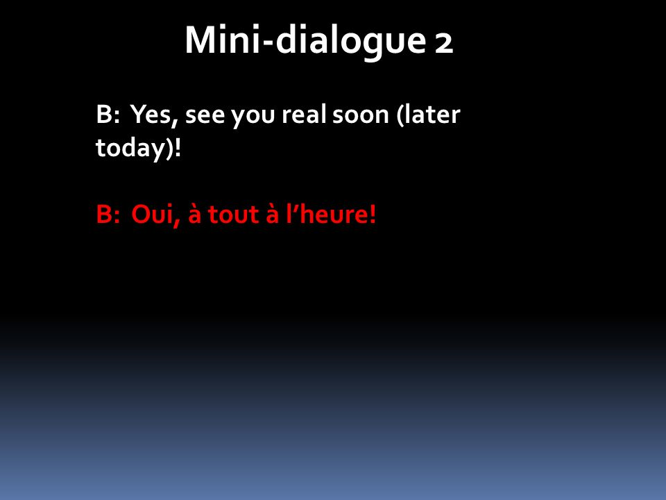 Mini-dialogue 2 B: Yes, see you real soon (later today)! B: Oui, à tout à lheure!