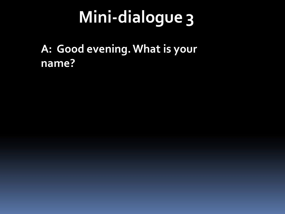 Mini-dialogue 3 A: Good evening. What is your name?
