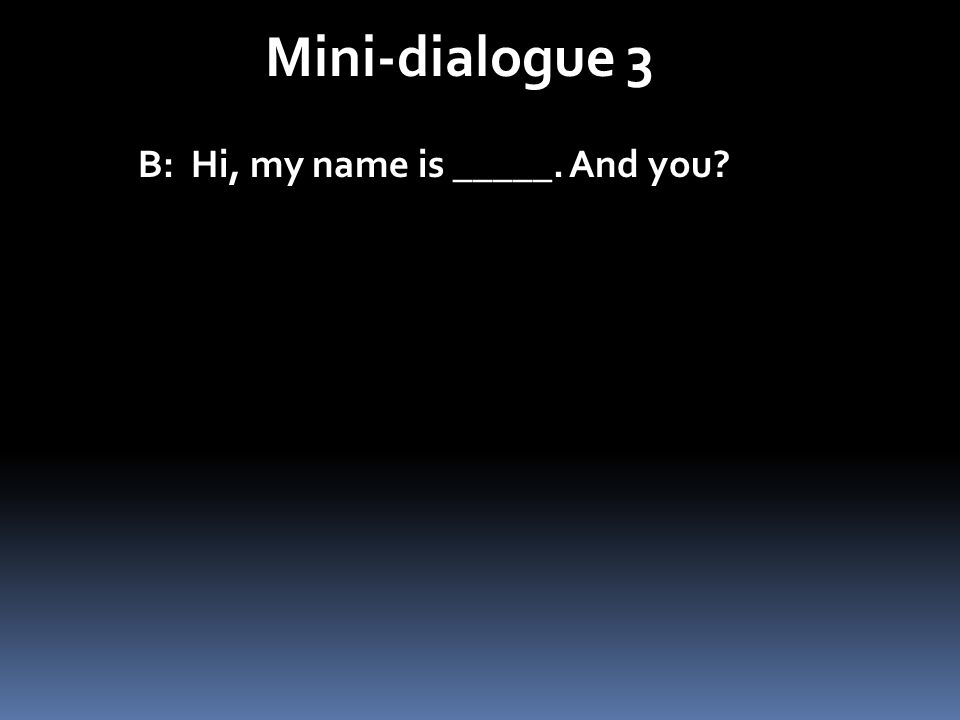 Mini-dialogue 3 B: Hi, my name is _____. And you?