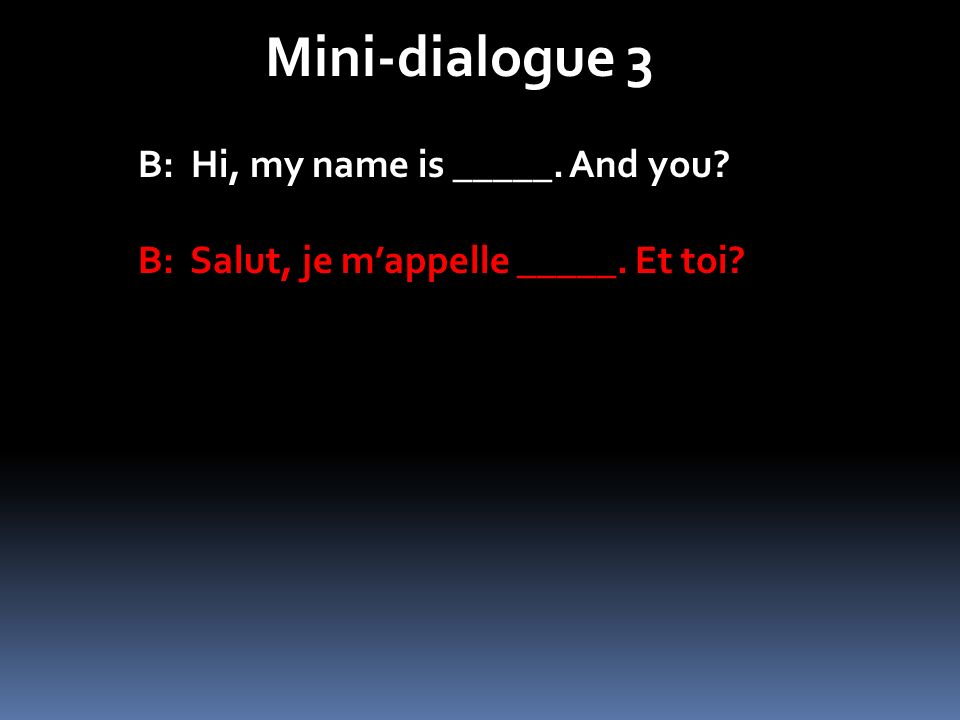Mini-dialogue 3 B: Hi, my name is _____. And you? B: Salut, je mappelle _____. Et toi?