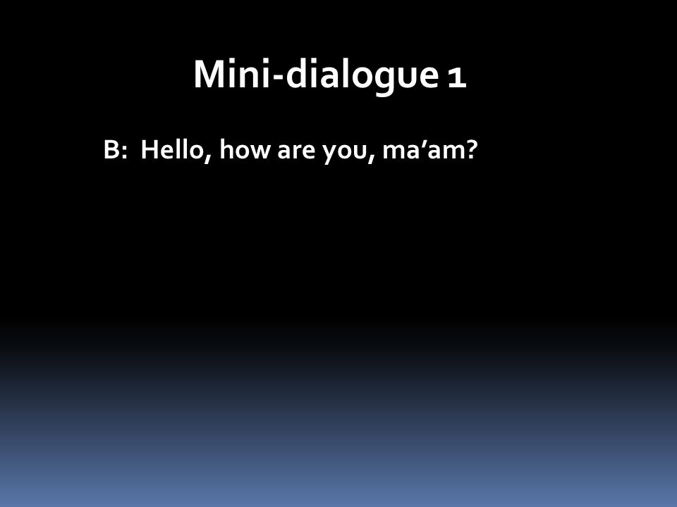 Mini-dialogue 1 B: Hello, how are you, maam?