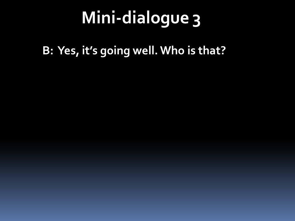 Mini-dialogue 3 B: Yes, its going well. Who is that? B: Oui, ça va bien. Qui est-ce?