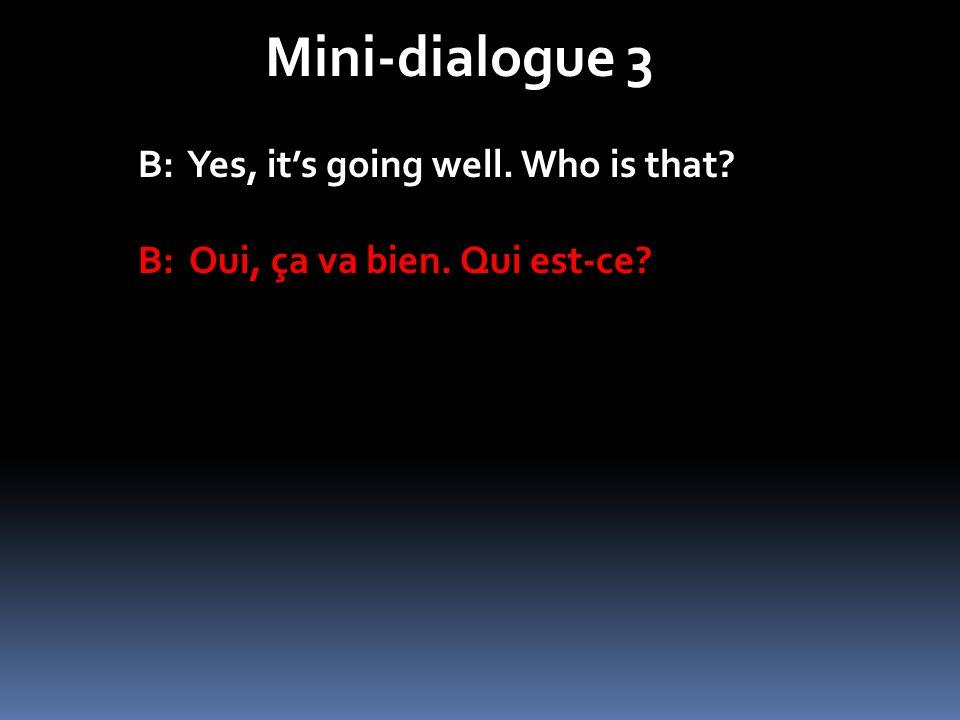 Mini-dialogue 3 B: Yes, its going well. Who is that? B: Oui, ça va bien. Qui est-ce?