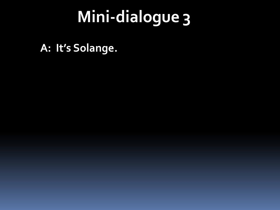 Mini-dialogue 3 A: Its Solange.