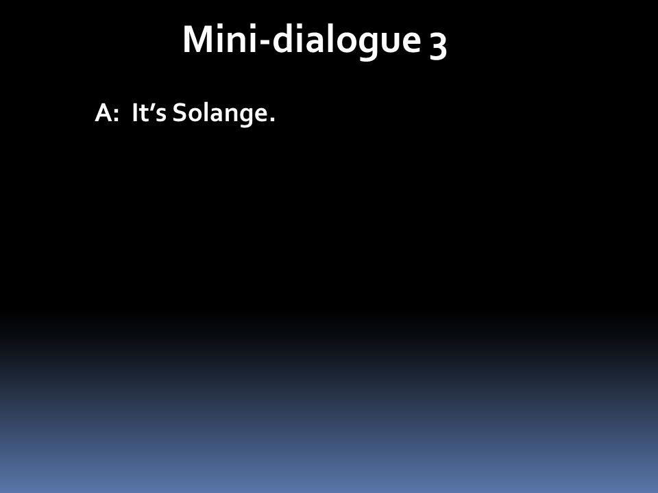Mini-dialogue 3 A: Its Solange.
